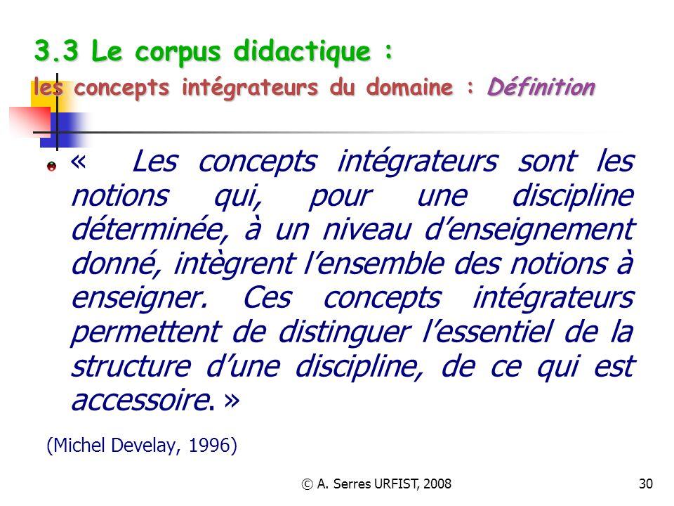 © A. Serres URFIST, 200830 3.3 Le corpus didactique : les concepts intégrateurs du domaine : Définition « Les concepts intégrateurs sont les notions q
