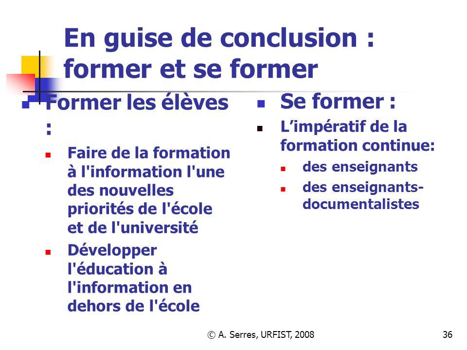 © A. Serres, URFIST, 200836 En guise de conclusion : former et se former Former les élèves : Faire de la formation à l'information l'une des nouvelles