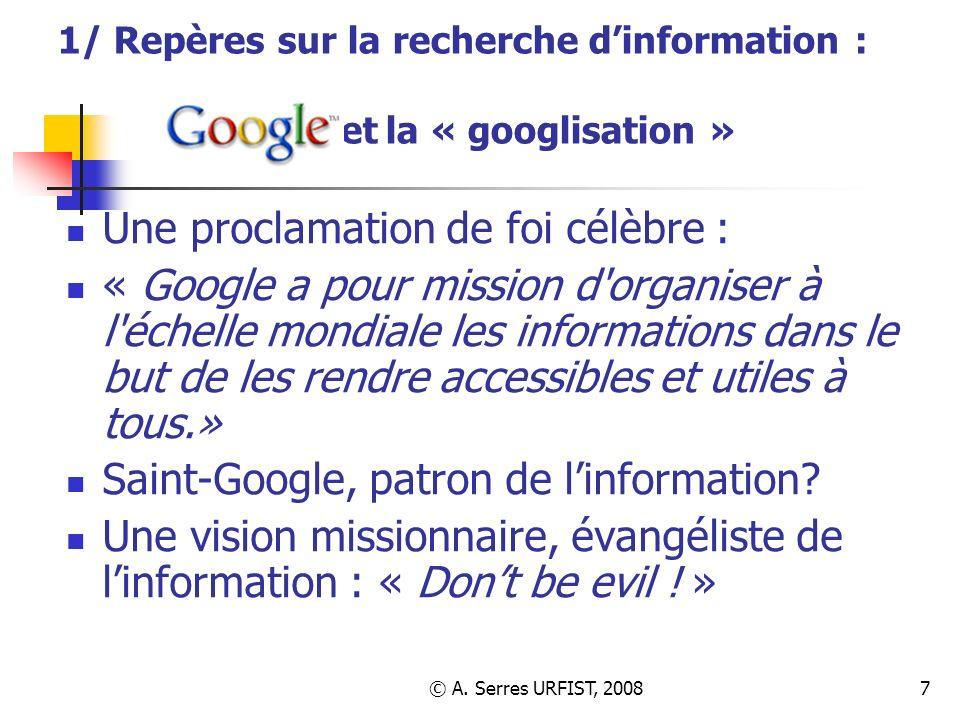 © A. Serres URFIST, 20087 1/ Repères sur la recherche dinformation : et la « googlisation » Une proclamation de foi célèbre : « Google a pour mission