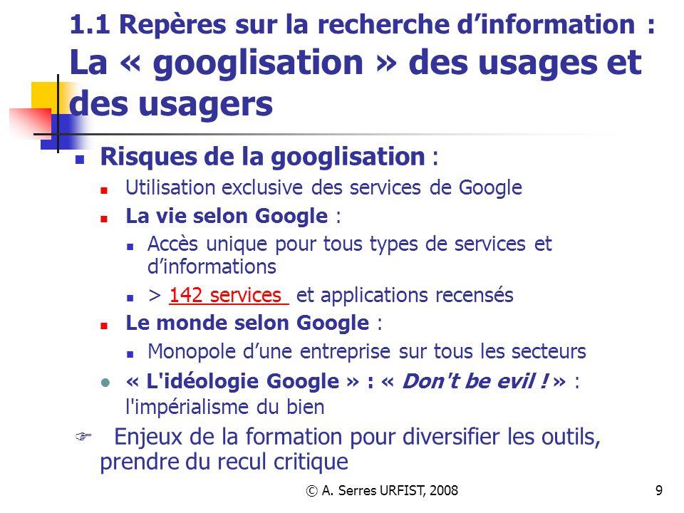 © A. Serres URFIST, 20089 1.1 Repères sur la recherche dinformation : La « googlisation » des usages et des usagers Risques de la googlisation : Utili