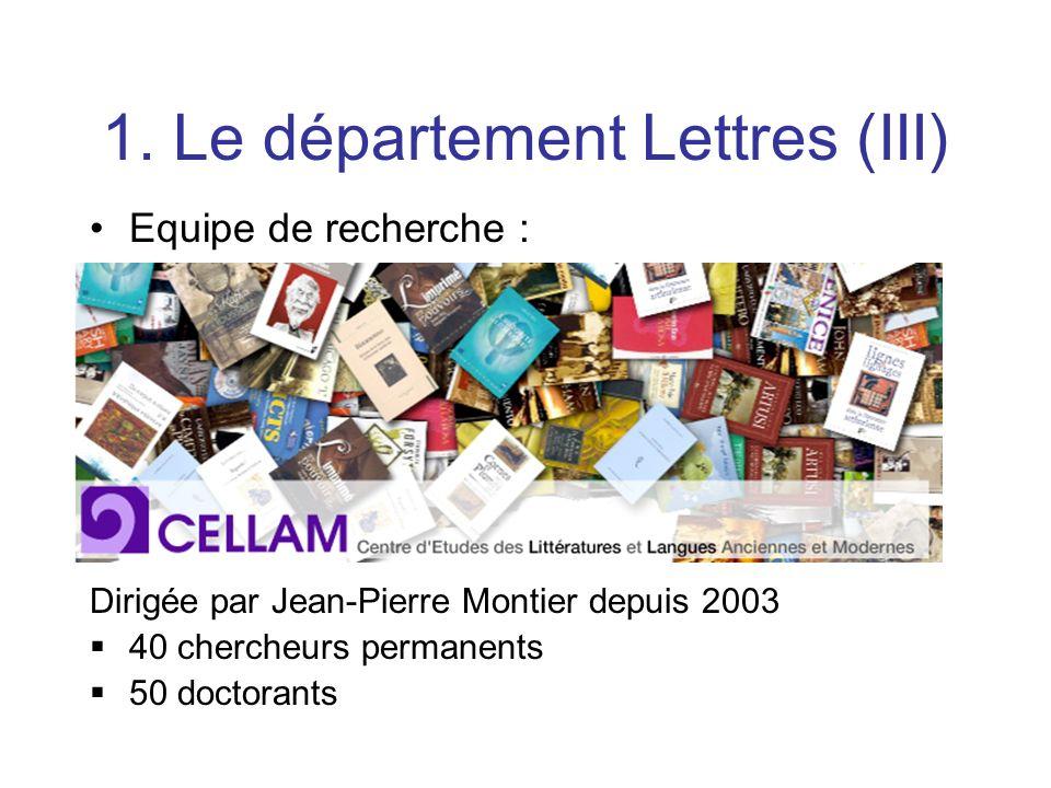 1. Le département Lettres (III) Equipe de recherche : Dirigée par Jean-Pierre Montier depuis 2003 40 chercheurs permanents 50 doctorants