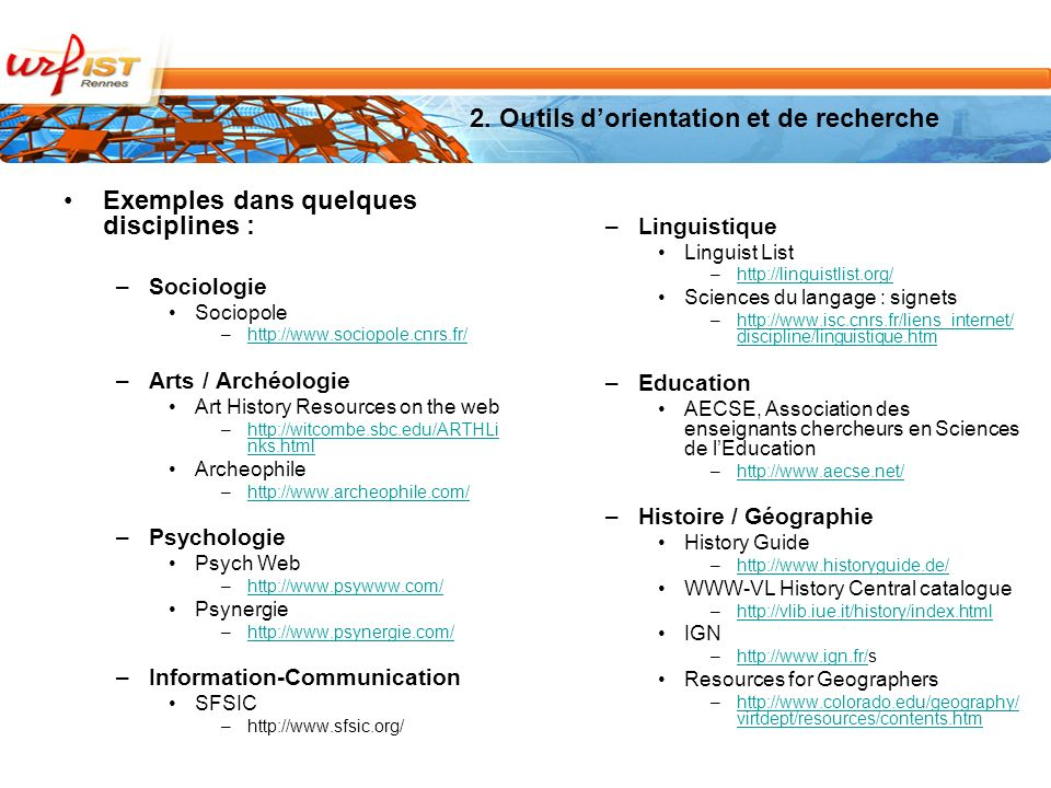 Exemples dans quelques disciplines : –Sociologie Sociopole –http://www.sociopole.cnrs.fr/http://www.sociopole.cnrs.fr/ –Arts / Archéologie Art History Resources on the web –http://witcombe.sbc.edu/ARTHLi nks.htmlhttp://witcombe.sbc.edu/ARTHLi nks.html Archeophile –http://www.archeophile.com/http://www.archeophile.com/ –Psychologie Psych Web –http://www.psywww.com/http://www.psywww.com/ Psynergie –http://www.psynergie.com/http://www.psynergie.com/ –Information-Communication SFSIC –http://www.sfsic.org/ –Linguistique Linguist List –http://linguistlist.org/http://linguistlist.org/ Sciences du langage : signets –http://www.isc.cnrs.fr/liens_internet/ discipline/linguistique.htmhttp://www.isc.cnrs.fr/liens_internet/ discipline/linguistique.htm –Education AECSE, Association des enseignants chercheurs en Sciences de lEducation –http://www.aecse.net/http://www.aecse.net/ –Histoire / Géographie History Guide –http://www.historyguide.de/http://www.historyguide.de/ WWW-VL History Central catalogue –http://vlib.iue.it/history/index.htmlhttp://vlib.iue.it/history/index.html IGN –http://www.ign.fr/shttp://www.ign.fr/ Resources for Geographers –http://www.colorado.edu/geography/ virtdept/resources/contents.htmhttp://www.colorado.edu/geography/ virtdept/resources/contents.htm 2.
