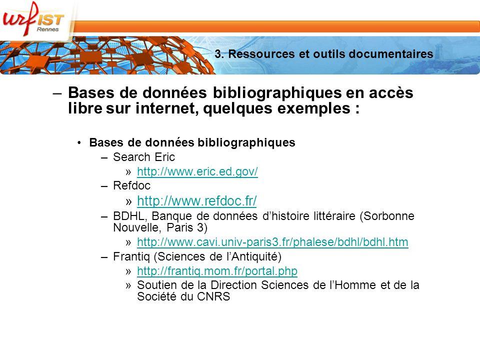 –Bases de données bibliographiques en accès libre sur internet, quelques exemples : Bases de données bibliographiques –Search Eric »http://www.eric.ed.gov/http://www.eric.ed.gov/ –Refdoc »http://www.refdoc.fr/http://www.refdoc.fr/ –BDHL, Banque de données dhistoire littéraire (Sorbonne Nouvelle, Paris 3) »http://www.cavi.univ-paris3.fr/phalese/bdhl/bdhl.htmhttp://www.cavi.univ-paris3.fr/phalese/bdhl/bdhl.htm –Frantiq (Sciences de lAntiquité) »http://frantiq.mom.fr/portal.phphttp://frantiq.mom.fr/portal.php »Soutien de la Direction Sciences de lHomme et de la Société du CNRS 3.