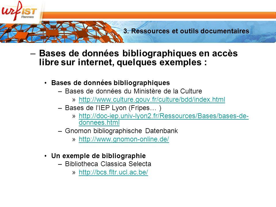 –Bases de données bibliographiques en accès libre sur internet, quelques exemples : Bases de données bibliographiques –Bases de données du Ministère de la Culture »http://www.culture.gouv.fr/culture/bdd/index.htmlhttp://www.culture.gouv.fr/culture/bdd/index.html –Bases de lIEP Lyon (Fripes… ) »http://doc-iep.univ-lyon2.fr/Ressources/Bases/bases-de- donnees.htmlhttp://doc-iep.univ-lyon2.fr/Ressources/Bases/bases-de- donnees.html –Gnomon bibliographische Datenbank »http://www.gnomon-online.de/http://www.gnomon-online.de/ Un exemple de bibliographie –Bibliotheca Classica Selecta »http://bcs.fltr.ucl.ac.be/http://bcs.fltr.ucl.ac.be/ 3.