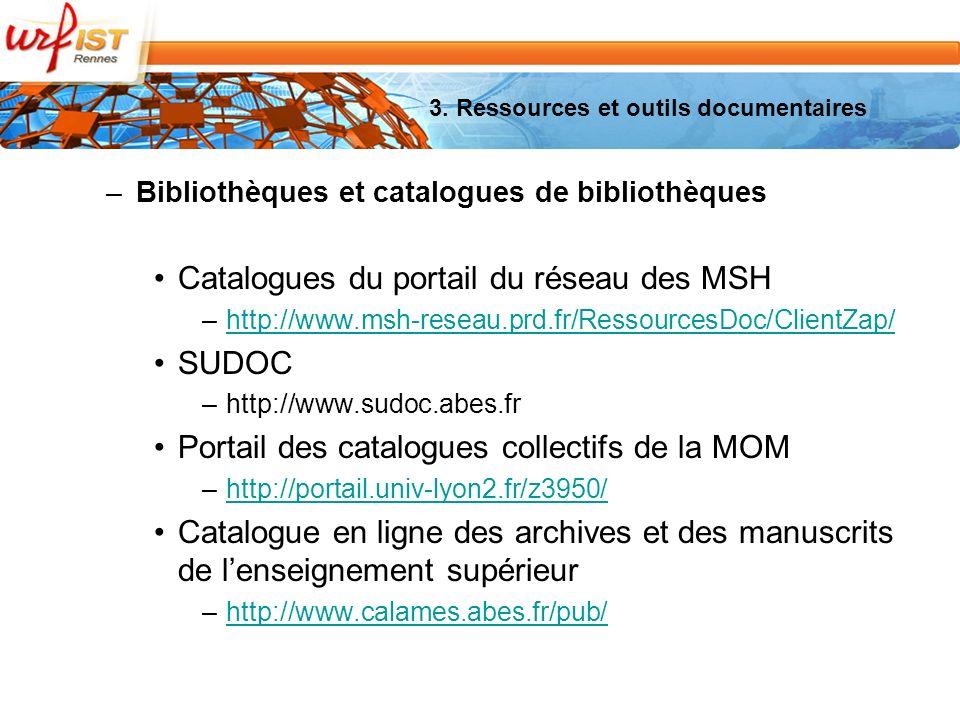 –Bibliothèques et catalogues de bibliothèques Catalogues du portail du réseau des MSH –http://www.msh-reseau.prd.fr/RessourcesDoc/ClientZap/http://www.msh-reseau.prd.fr/RessourcesDoc/ClientZap/ SUDOC –http://www.sudoc.abes.fr Portail des catalogues collectifs de la MOM –http://portail.univ-lyon2.fr/z3950/http://portail.univ-lyon2.fr/z3950/ Catalogue en ligne des archives et des manuscrits de lenseignement supérieur –http://www.calames.abes.fr/pub/http://www.calames.abes.fr/pub/ 3.