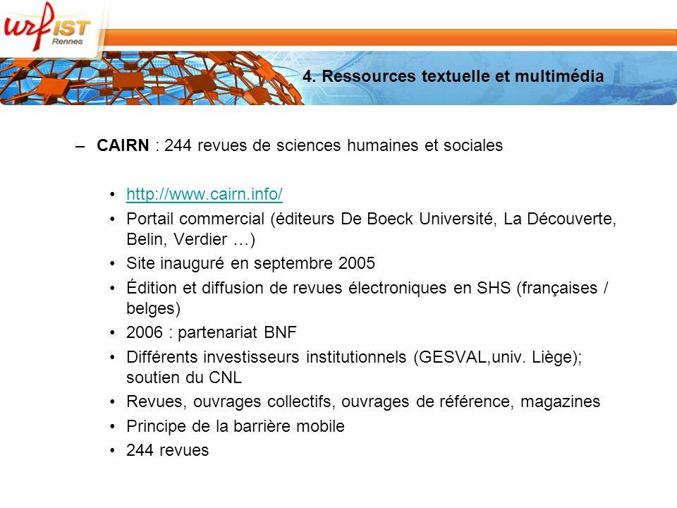 –CAIRN : 244 revues de sciences humaines et sociales http://www.cairn.info/ Portail commercial (éditeurs De Boeck Université, La Découverte, Belin, Verdier …) Site inauguré en septembre 2005 Édition et diffusion de revues électroniques en SHS (françaises / belges) 2006 : partenariat BNF Différents investisseurs institutionnels (GESVAL,univ.