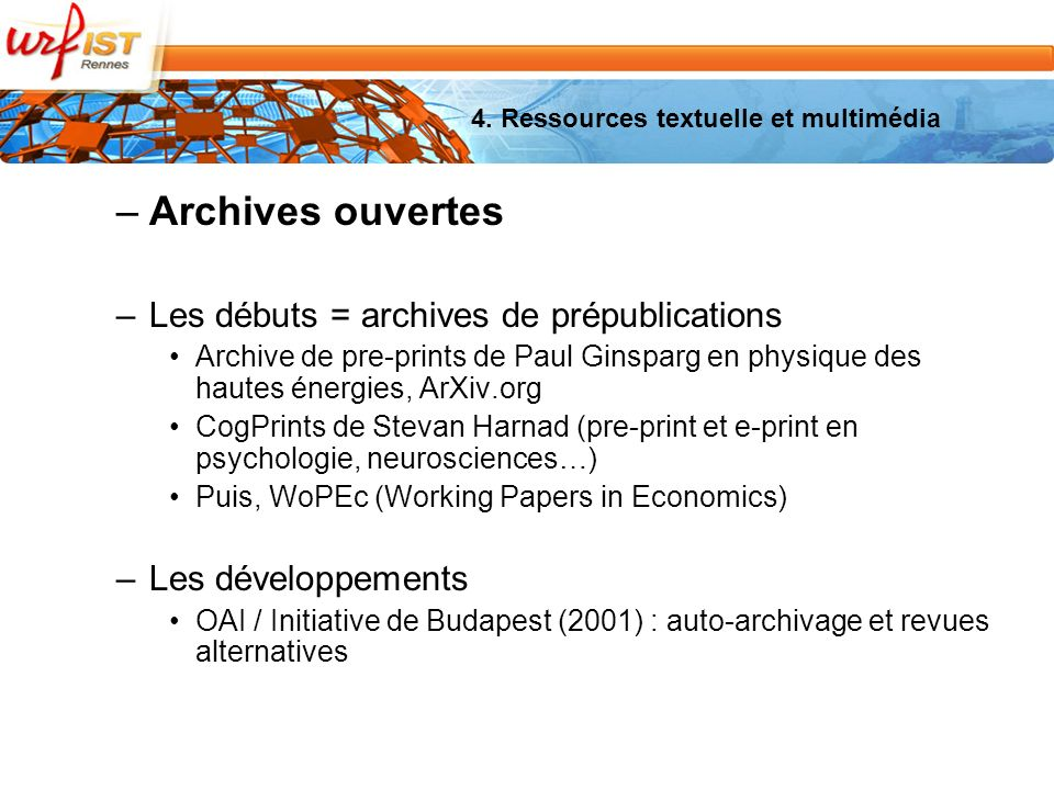 –Archives ouvertes –Les débuts = archives de prépublications Archive de pre-prints de Paul Ginsparg en physique des hautes énergies, ArXiv.org CogPrints de Stevan Harnad (pre-print et e-print en psychologie, neurosciences…) Puis, WoPEc (Working Papers in Economics) –Les développements OAI / Initiative de Budapest (2001) : auto-archivage et revues alternatives 4.