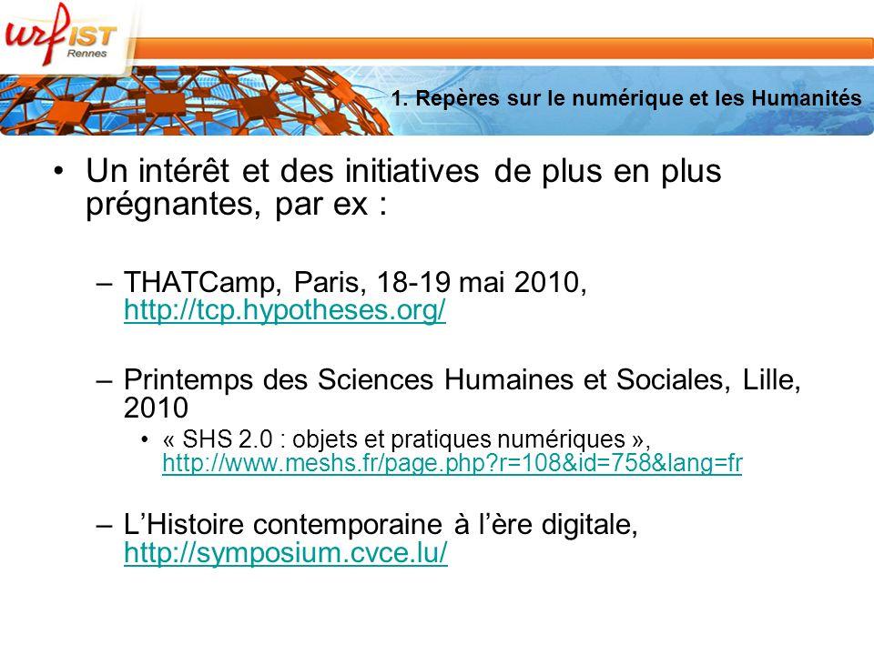 Un intérêt et des initiatives de plus en plus prégnantes, par ex : –THATCamp, Paris, 18-19 mai 2010, http://tcp.hypotheses.org/ http://tcp.hypotheses.org/ –Printemps des Sciences Humaines et Sociales, Lille, 2010 « SHS 2.0 : objets et pratiques numériques », http://www.meshs.fr/page.php r=108&id=758&lang=fr http://www.meshs.fr/page.php r=108&id=758&lang=fr –LHistoire contemporaine à lère digitale, http://symposium.cvce.lu/ http://symposium.cvce.lu/ 1.