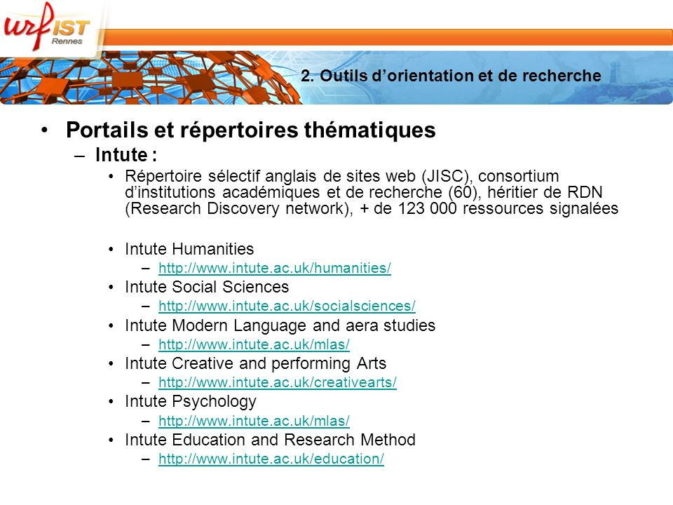 Portails et répertoires thématiques –Intute : Répertoire sélectif anglais de sites web (JISC), consortium dinstitutions académiques et de recherche (60), héritier de RDN (Research Discovery network), + de 123 000 ressources signalées Intute Humanities –http://www.intute.ac.uk/humanities/http://www.intute.ac.uk/humanities/ Intute Social Sciences –http://www.intute.ac.uk/socialsciences/http://www.intute.ac.uk/socialsciences/ Intute Modern Language and aera studies –http://www.intute.ac.uk/mlas/http://www.intute.ac.uk/mlas/ Intute Creative and performing Arts –http://www.intute.ac.uk/creativearts/http://www.intute.ac.uk/creativearts/ Intute Psychology –http://www.intute.ac.uk/mlas/http://www.intute.ac.uk/mlas/ Intute Education and Research Method –http://www.intute.ac.uk/education/http://www.intute.ac.uk/education/ 2.