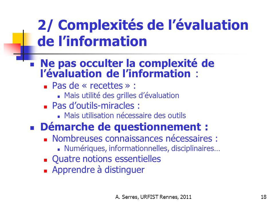A. Serres, URFIST Rennes, 201118 2/ Complexités de lévaluation de linformation Ne pas occulter la complexité de lévaluation de linformation : Pas de «