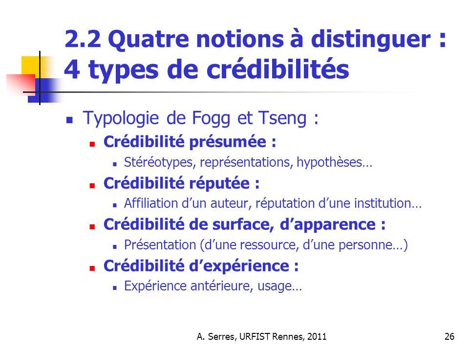 A. Serres, URFIST Rennes, 201126 2.2 Quatre notions à distinguer : 4 types de crédibilités Typologie de Fogg et Tseng : Crédibilité présumée : Stéréot