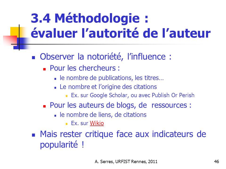 A. Serres, URFIST Rennes, 201146 3.4 Méthodologie : évaluer lautorité de lauteur Observer la notoriété, linfluence : Pour les chercheurs : le nombre d