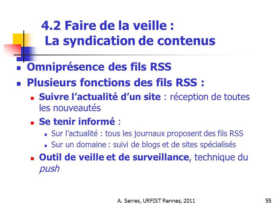 A. Serres, URFIST Rennes, 201155 4.2 Faire de la veille : La syndication de contenus Omniprésence des fils RSS Plusieurs fonctions des fils RSS : Suiv