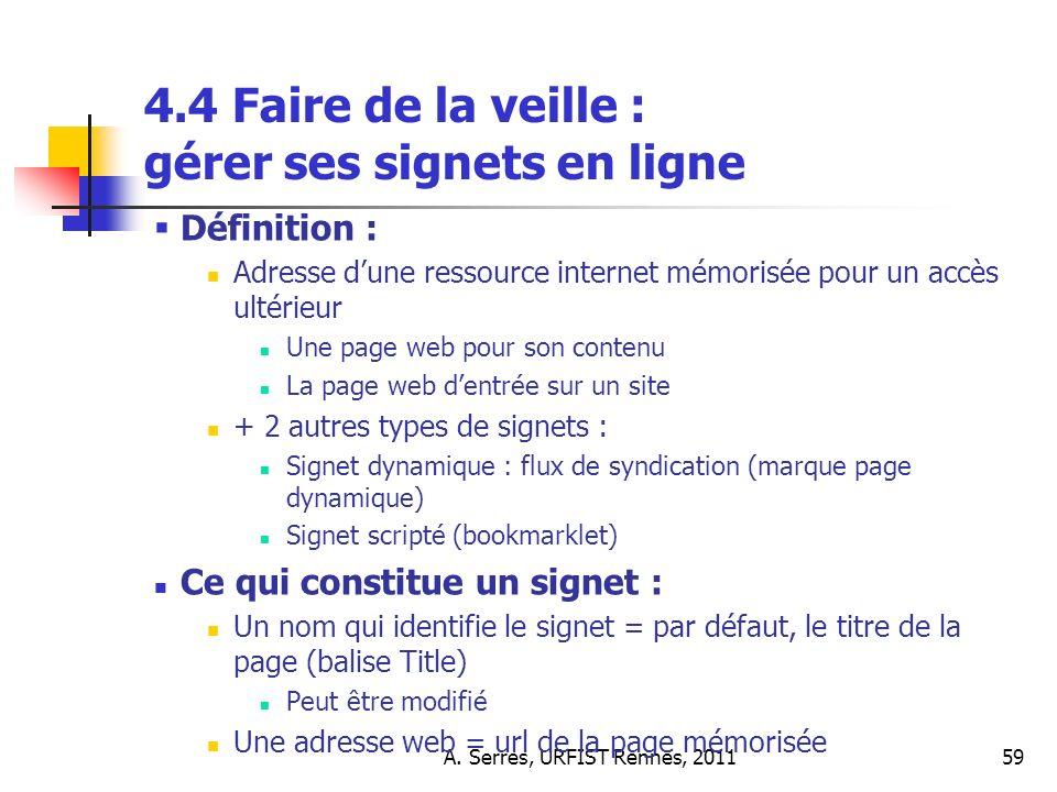 A. Serres, URFIST Rennes, 201159 4.4 Faire de la veille : gérer ses signets en ligne Définition : Adresse dune ressource internet mémorisée pour un ac