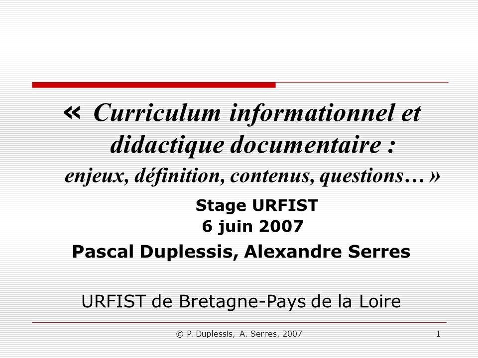© P. Duplessis, A. Serres, 20071 « Curriculum informationnel et didactique documentaire : enjeux, définition, contenus, questions… » Stage URFIST 6 ju