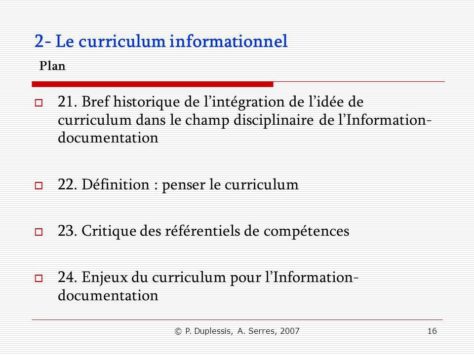 © P. Duplessis, A. Serres, 200716 2- Le curriculum informationnel Plan 21. Bref historique de lintégration de lidée de curriculum dans le champ discip