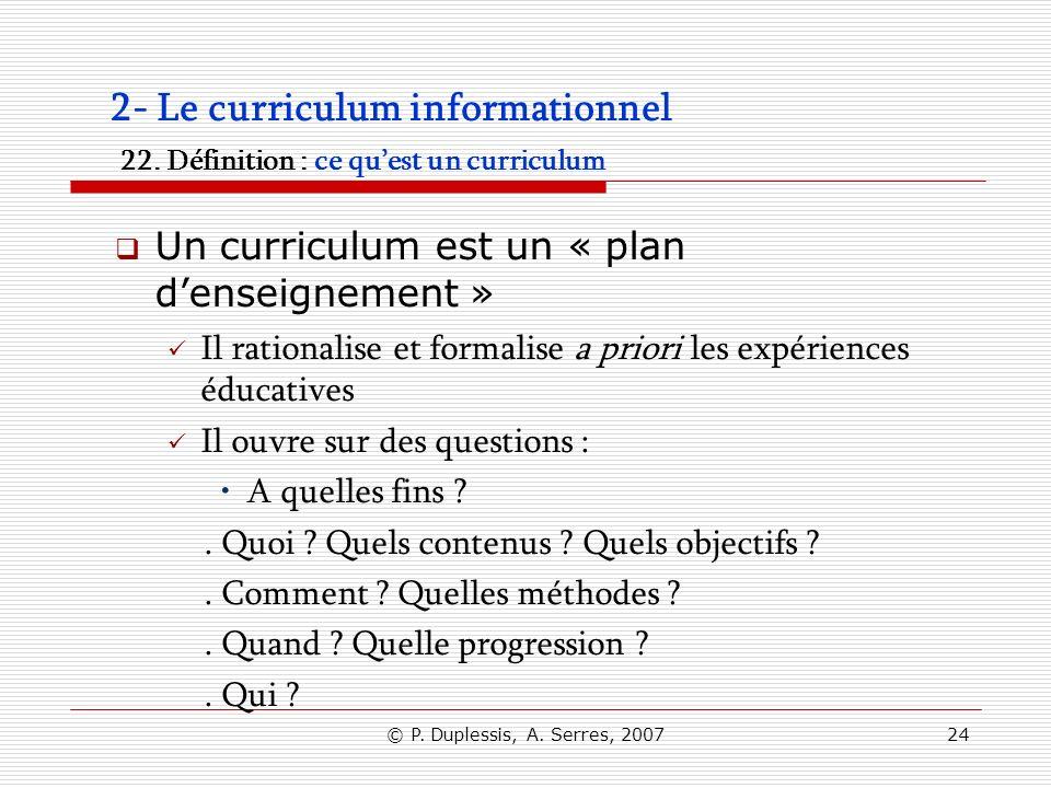 © P. Duplessis, A. Serres, 200724 2- Le curriculum informationnel 22. Définition : ce quest un curriculum Un curriculum est un « plan denseignement »