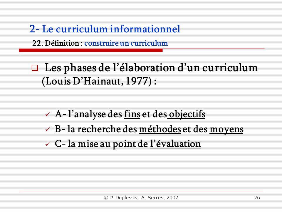 © P. Duplessis, A. Serres, 200726 2- Le curriculum informationnel 22. Définition : construire un curriculum Les phases de lélaboration dun curriculum