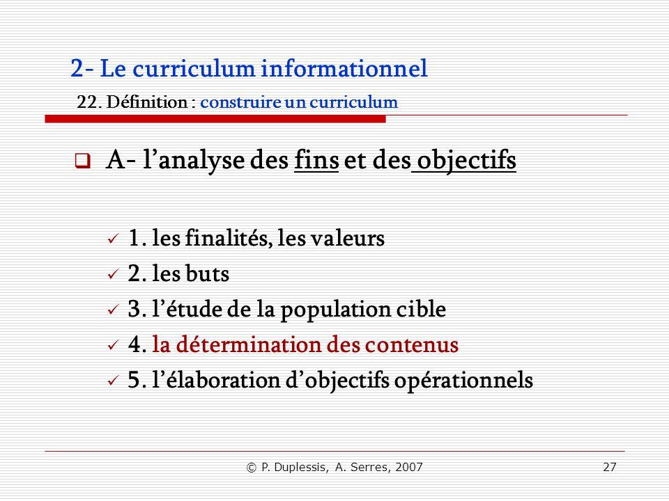 © P. Duplessis, A. Serres, 200727 2- Le curriculum informationnel 22. Définition : construire un curriculum A- lanalyse des fins et des objectifs 1. l
