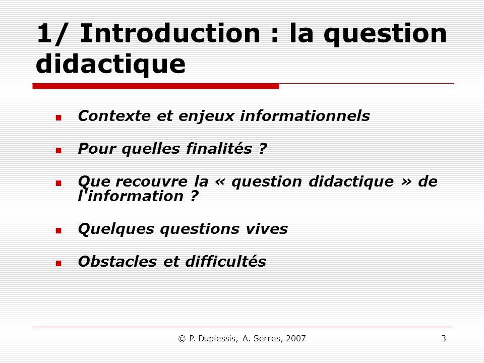 © P. Duplessis, A. Serres, 20073 1/ Introduction : la question didactique Contexte et enjeux informationnels Pour quelles finalités ? Que recouvre la