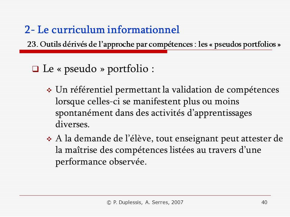 © P. Duplessis, A. Serres, 200740 2- Le curriculum informationnel 23. Outils dérivés de lapproche par compétences : les « pseudos portfolios » Le « ps