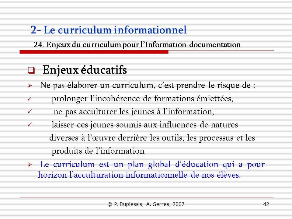 © P. Duplessis, A. Serres, 200742 2- Le curriculum informationnel 24. Enjeux du curriculum pour lInformation-documentation Enjeux éducatifs Ne pas éla