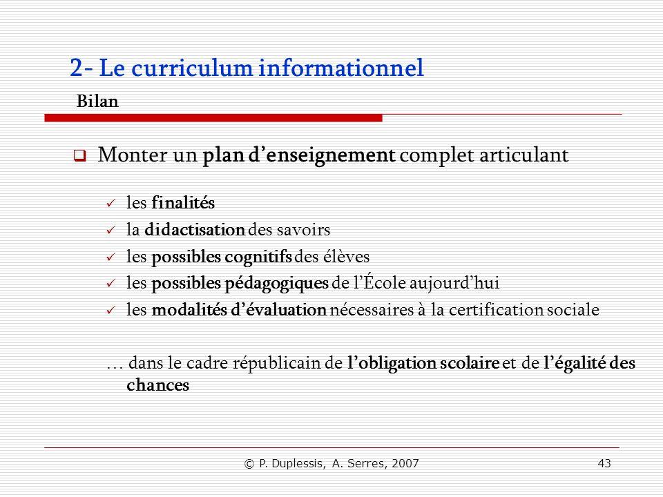 © P. Duplessis, A. Serres, 200743 2- Le curriculum informationnel Bilan Monter un plan denseignement complet articulant les finalités la didactisation