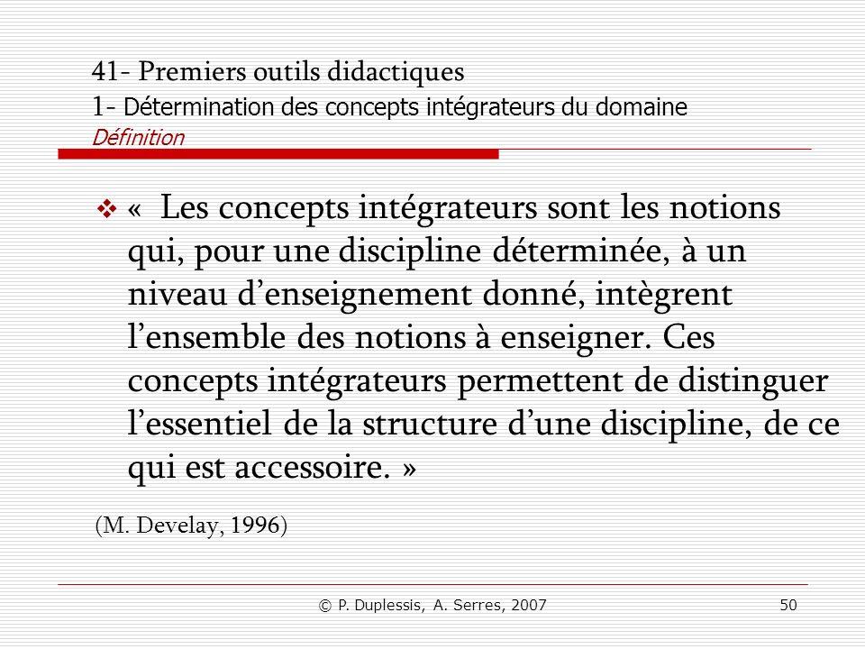 © P. Duplessis, A. Serres, 200750 41- Premiers outils didactiques 1- Détermination des concepts intégrateurs du domaine Définition « Les concepts inté