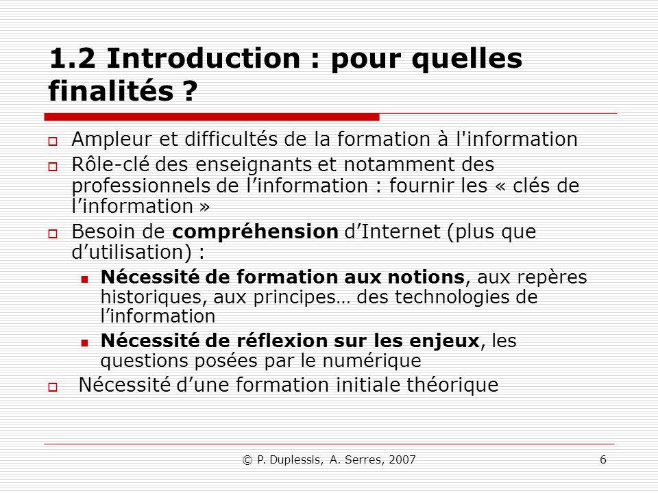 © P. Duplessis, A. Serres, 20076 1.2 Introduction : pour quelles finalités ? Ampleur et difficultés de la formation à l'information Rôle-clé des ensei