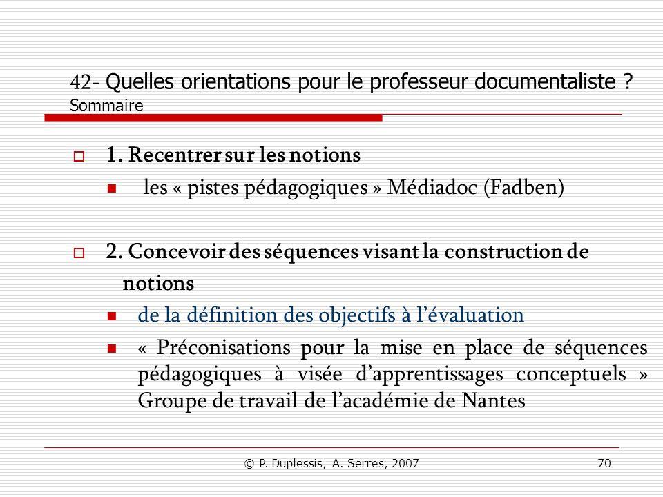 © P. Duplessis, A. Serres, 200770 42- Quelles orientations pour le professeur documentaliste ? Sommaire 1. Recentrer sur les notions les « pistes péda
