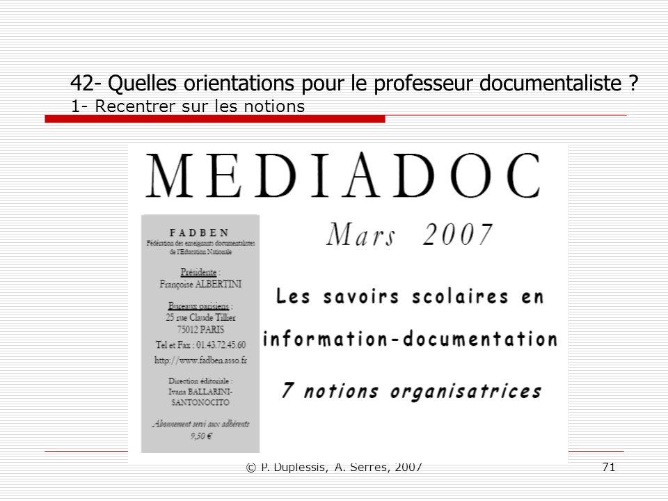 © P. Duplessis, A. Serres, 200771 42- Quelles orientations pour le professeur documentaliste ? 1- Recentrer sur les notions
