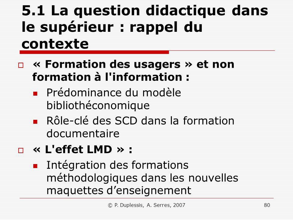© P. Duplessis, A. Serres, 200780 5.1 La question didactique dans le supérieur : rappel du contexte « Formation des usagers » et non formation à l'inf