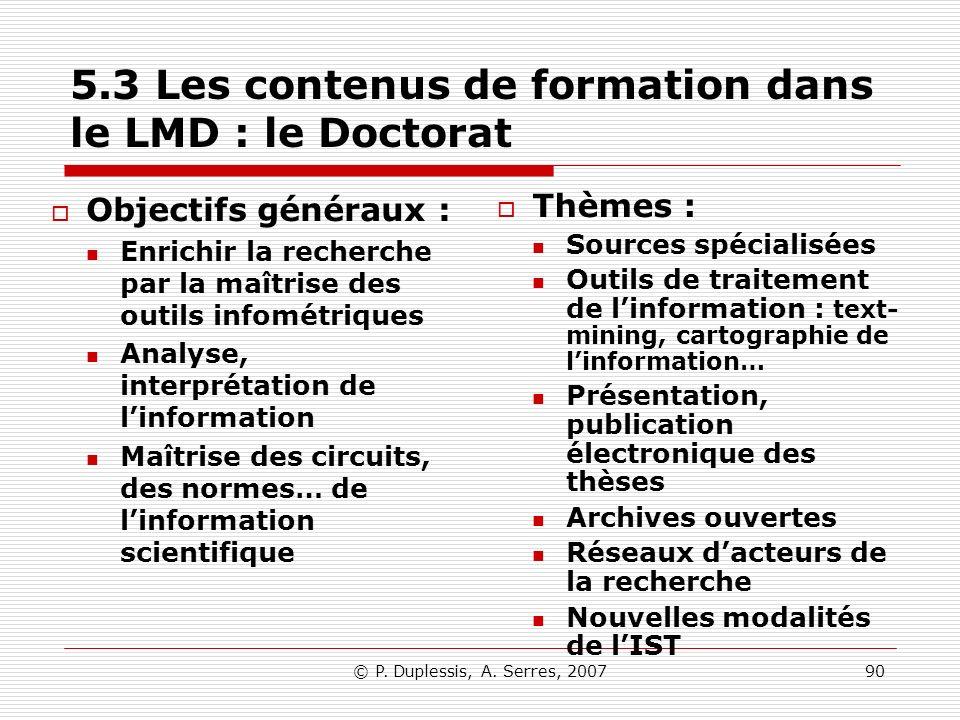© P. Duplessis, A. Serres, 200790 5.3 Les contenus de formation dans le LMD : le Doctorat Objectifs généraux : Enrichir la recherche par la maîtrise d