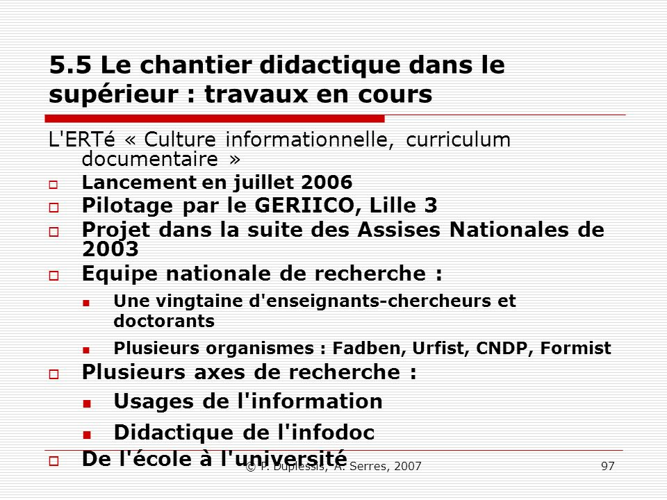 © P. Duplessis, A. Serres, 200797 5.5 Le chantier didactique dans le supérieur : travaux en cours L'ERTé « Culture informationnelle, curriculum docume