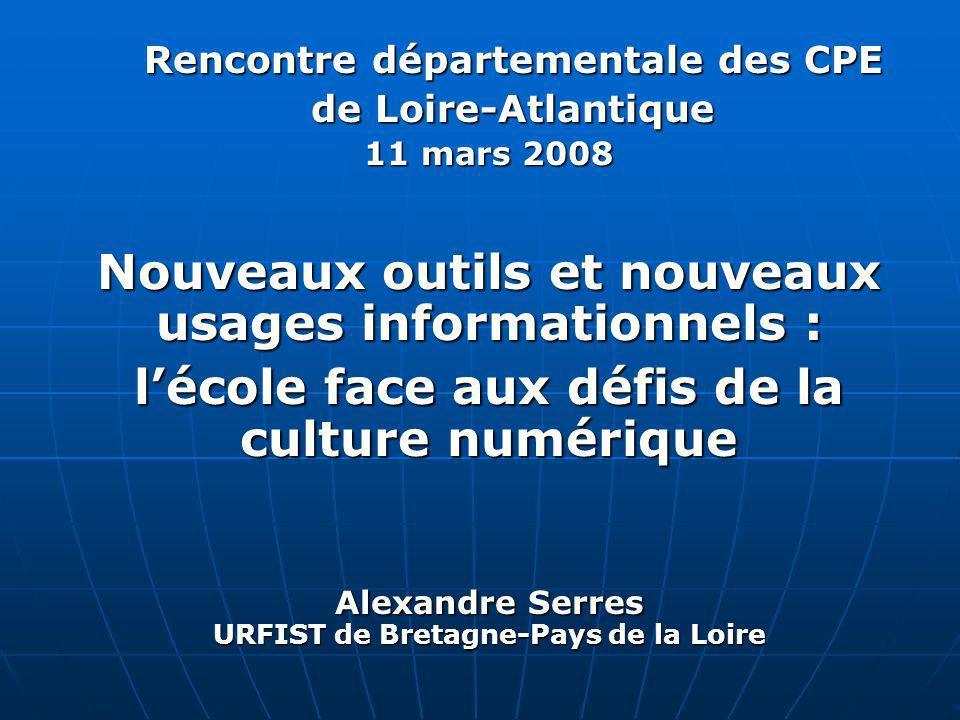 Rencontre départementale des CPE de Loire-Atlantique 11 mars 2008 Nouveaux outils et nouveaux usages informationnels : lécole face aux défis de la culture numérique Alexandre Serres URFIST de Bretagne-Pays de la Loire