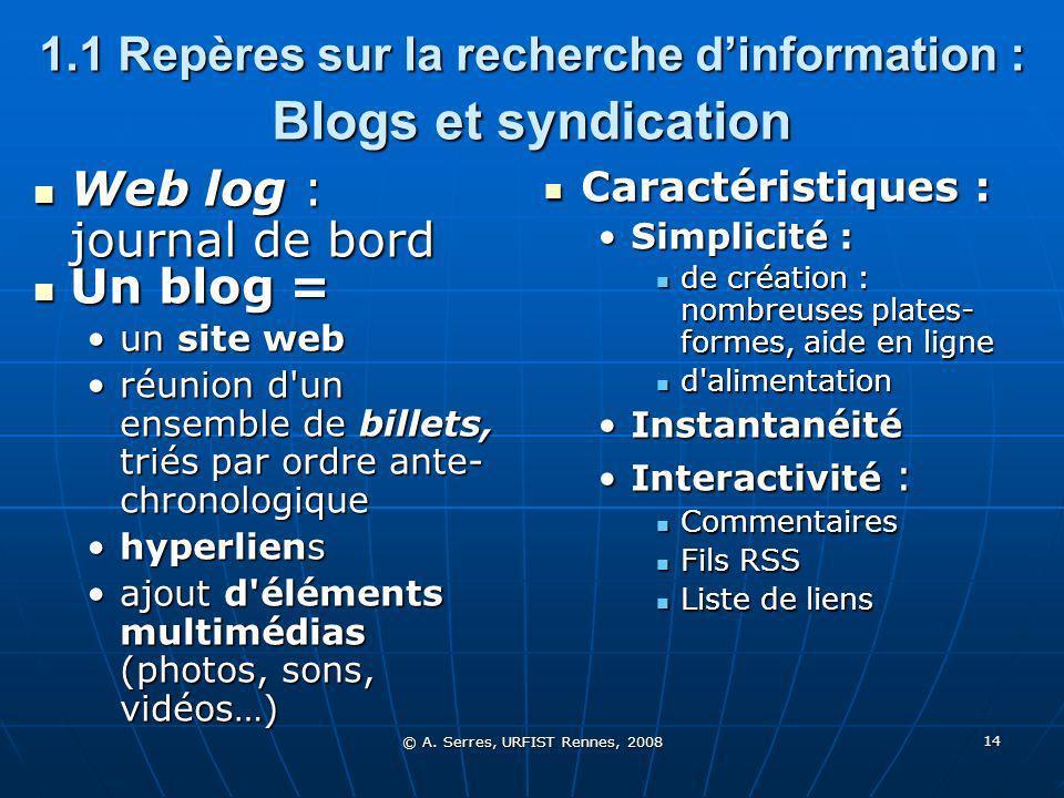 © A. Serres, URFIST Rennes, 2008 14 1.1 Repères sur la recherche dinformation : Blogs et syndication Web log : journal de bord Web log : journal de bo