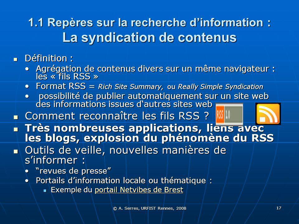 © A. Serres, URFIST Rennes, 2008 17 1.1 Repères sur la recherche dinformation : La syndication de contenus Définition : Définition : Agrégation de con