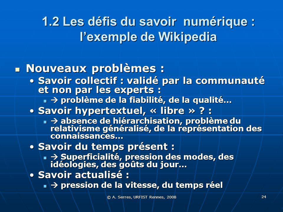 © A. Serres, URFIST Rennes, 2008 24 1.2 Les défis du savoir numérique : lexemple de Wikipedia Nouveaux problèmes : Nouveaux problèmes : Savoir collect