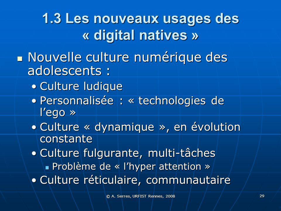 © A. Serres, URFIST Rennes, 2008 29 1.3 Les nouveaux usages des « digital natives » Nouvelle culture numérique des adolescents : Nouvelle culture numé