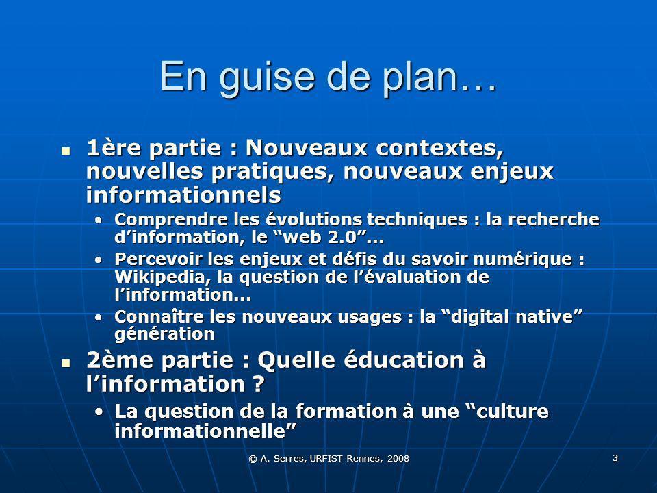 © A. Serres, URFIST Rennes, 2008 3 En guise de plan… 1ère partie : Nouveaux contextes, nouvelles pratiques, nouveaux enjeux informationnels 1ère parti