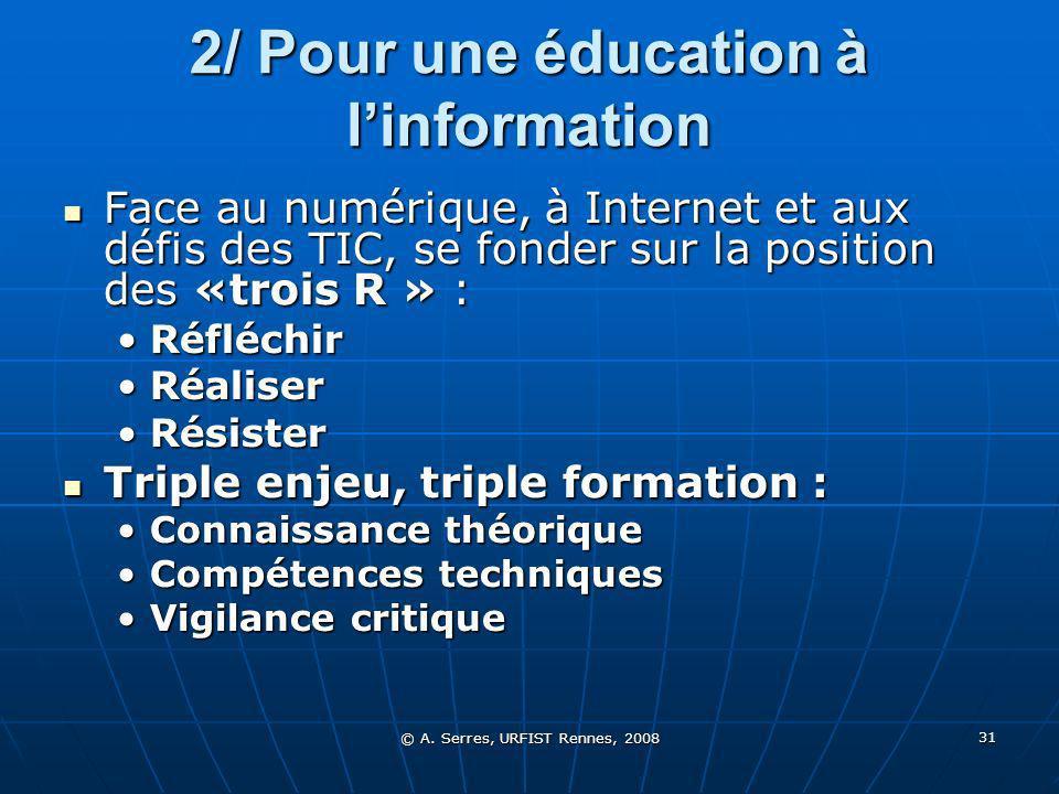 © A. Serres, URFIST Rennes, 2008 31 2/ Pour une éducation à linformation Face au numérique, à Internet et aux défis des TIC, se fonder sur la position