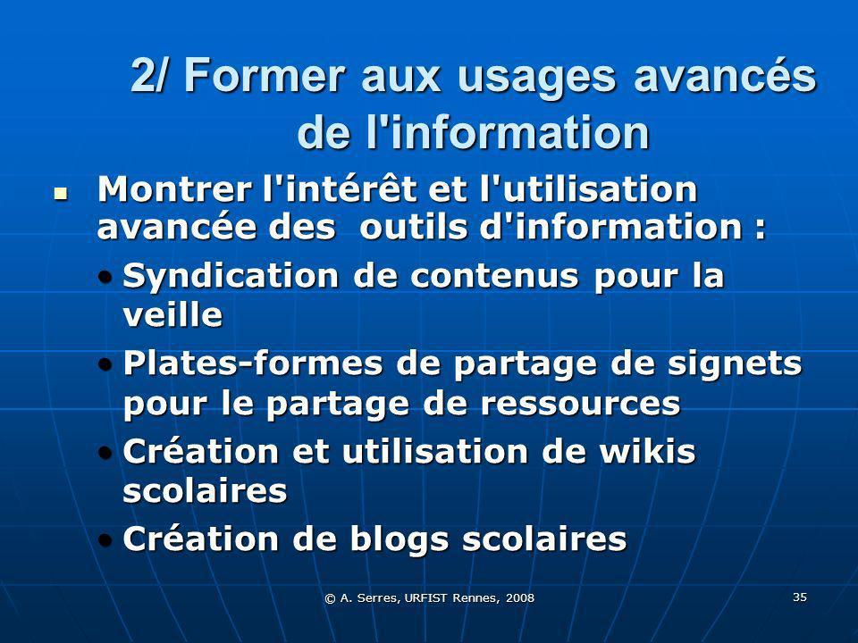 © A. Serres, URFIST Rennes, 2008 35 2/ Former aux usages avancés de l'information Montrer l'intérêt et l'utilisation avancée des outils d'information