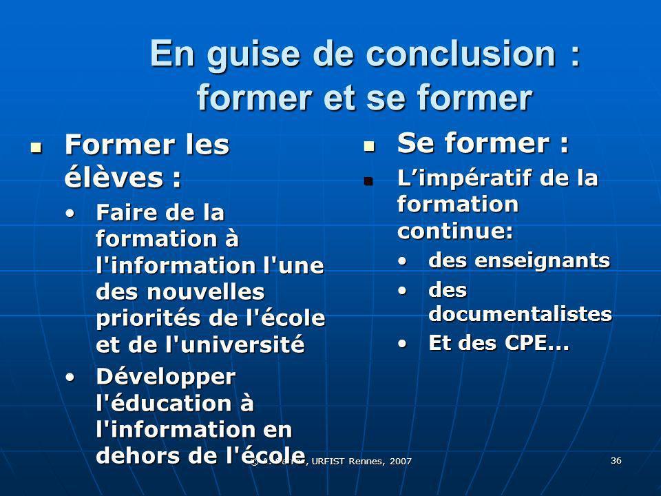 © A. Serres, URFIST Rennes, 2007 36 En guise de conclusion : former et se former Former les élèves : Former les élèves : Faire de la formation à l'inf