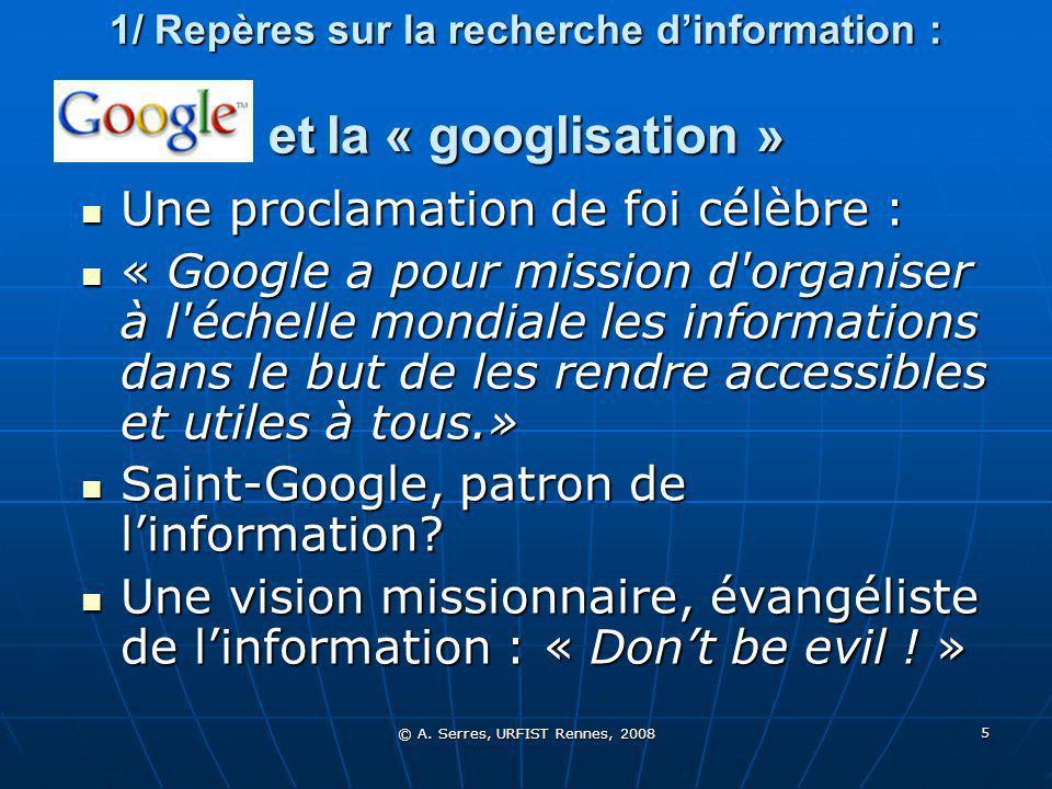 © A. Serres, URFIST Rennes, 2008 5 1/ Repères sur la recherche dinformation : et la « googlisation » Une proclamation de foi célèbre : « Google a pour