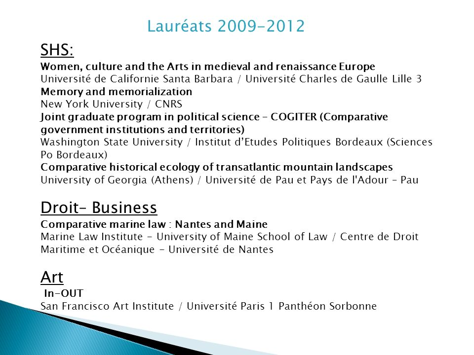 Lauréats 2009-2012 SHS: Women, culture and the Arts in medieval and renaissance Europe Université de Californie Santa Barbara / Université Charles de Gaulle Lille 3 Memory and memorialization New York University / CNRS Joint graduate program in political science – COGITER (Comparative government institutions and territories) Washington State University / Institut dEtudes Politiques Bordeaux (Sciences Po Bordeaux) Comparative historical ecology of transatlantic mountain landscapes University of Georgia (Athens) / Université de Pau et Pays de l Adour – Pau Droit– Business Comparative marine law : Nantes and Maine Marine Law Institute - University of Maine School of Law / Centre de Droit Maritime et Océanique - Université de Nantes Art In-OUT San Francisco Art Institute / Université Paris 1 Panthéon Sorbonne