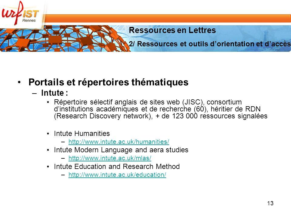 Portails et répertoires thématiques –Intute : Répertoire sélectif anglais de sites web (JISC), consortium dinstitutions académiques et de recherche (60), héritier de RDN (Research Discovery network), + de 123 000 ressources signalées Intute Humanities –http://www.intute.ac.uk/humanities/http://www.intute.ac.uk/humanities/ Intute Modern Language and aera studies –http://www.intute.ac.uk/mlas/http://www.intute.ac.uk/mlas/ Intute Education and Research Method –http://www.intute.ac.uk/education/http://www.intute.ac.uk/education/ 13 Ressources en Lettres 2/ Ressources et outils dorientation et daccès