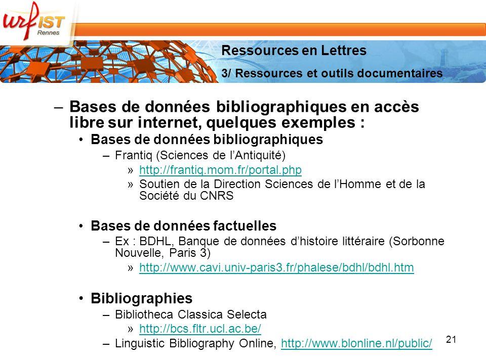 –Bases de données bibliographiques en accès libre sur internet, quelques exemples : Bases de données bibliographiques –Frantiq (Sciences de lAntiquité) »http://frantiq.mom.fr/portal.phphttp://frantiq.mom.fr/portal.php »Soutien de la Direction Sciences de lHomme et de la Société du CNRS Bases de données factuelles –Ex : BDHL, Banque de données dhistoire littéraire (Sorbonne Nouvelle, Paris 3) »http://www.cavi.univ-paris3.fr/phalese/bdhl/bdhl.htmhttp://www.cavi.univ-paris3.fr/phalese/bdhl/bdhl.htm Bibliographies –Bibliotheca Classica Selecta »http://bcs.fltr.ucl.ac.be/http://bcs.fltr.ucl.ac.be/ –Linguistic Bibliography Online, http://www.blonline.nl/public/http://www.blonline.nl/public/ 21 Ressources en Lettres 3/ Ressources et outils documentaires