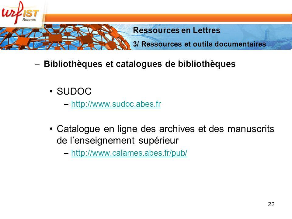 –Bibliothèques et catalogues de bibliothèques SUDOC –http://www.sudoc.abes.frhttp://www.sudoc.abes.fr Catalogue en ligne des archives et des manuscrits de lenseignement supérieur –http://www.calames.abes.fr/pub/http://www.calames.abes.fr/pub/ 22 Ressources en Lettres 3/ Ressources et outils documentaires