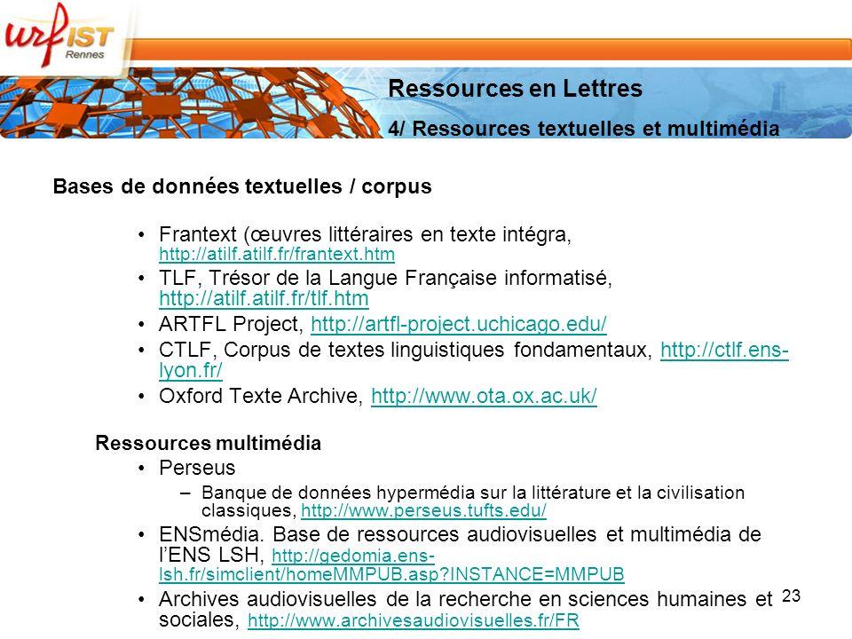 Bases de données textuelles / corpus Frantext (œuvres littéraires en texte intégra, http://atilf.atilf.fr/frantext.htm http://atilf.atilf.fr/frantext.htm TLF, Trésor de la Langue Française informatisé, http://atilf.atilf.fr/tlf.htm http://atilf.atilf.fr/tlf.htm ARTFL Project, http://artfl-project.uchicago.edu/http://artfl-project.uchicago.edu/ CTLF, Corpus de textes linguistiques fondamentaux, http://ctlf.ens- lyon.fr/http://ctlf.ens- lyon.fr/ Oxford Texte Archive, http://www.ota.ox.ac.uk/http://www.ota.ox.ac.uk/ Ressources multimédia Perseus –Banque de données hypermédia sur la littérature et la civilisation classiques, http://www.perseus.tufts.edu/http://www.perseus.tufts.edu/ ENSmédia.