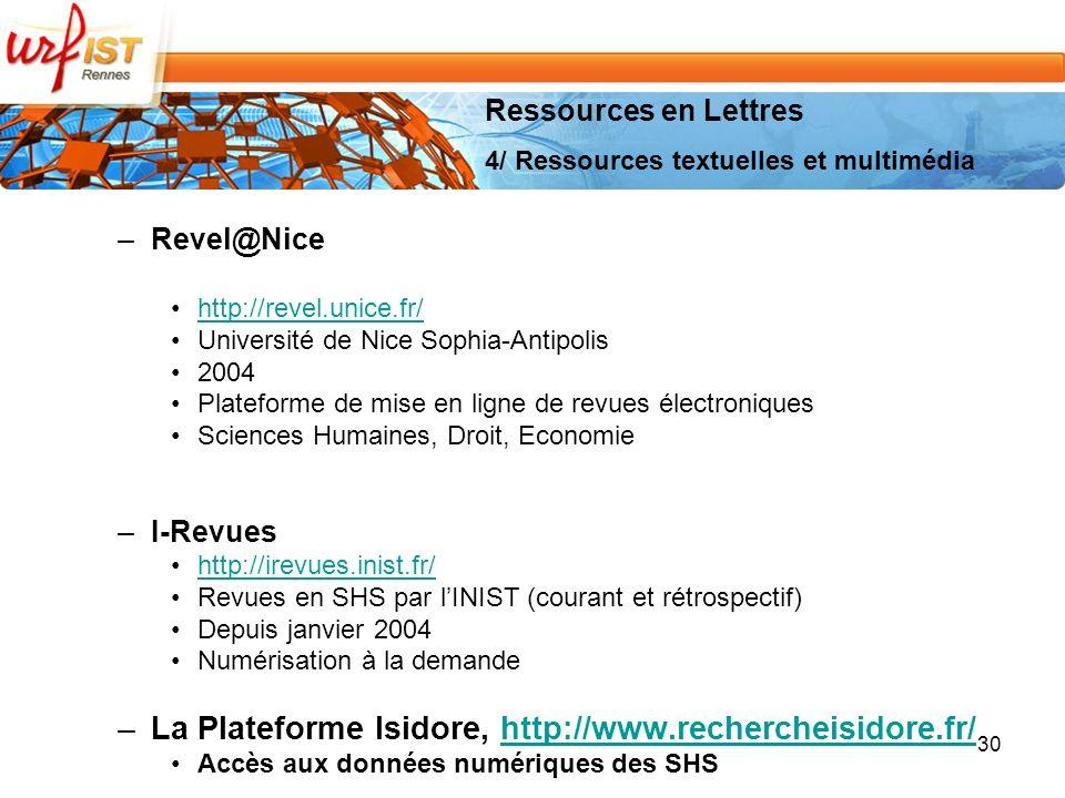 –Revel@Nice http://revel.unice.fr/ Université de Nice Sophia-Antipolis 2004 Plateforme de mise en ligne de revues électroniques Sciences Humaines, Droit, Economie –I-Revues http://irevues.inist.fr/ Revues en SHS par lINIST (courant et rétrospectif) Depuis janvier 2004 Numérisation à la demande –La Plateforme Isidore, http://www.rechercheisidore.fr/http://www.rechercheisidore.fr/ Accès aux données numériques des SHS 30 Ressources en Lettres 4/ Ressources textuelles et multimédia